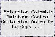 Seleccion Colombia Amistoso Contra Costa Rica Antes De La <b>Copa</b> <b>...</b>