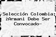<b>Selección Colombia</b>: ¿Armani Debe Ser <b>convocado</b>?