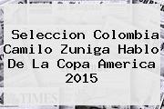 Seleccion Colombia Camilo Zuniga Hablo De La <b>Copa America 2015</b>