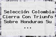 Selección <b>Colombia</b> Cierra Con Triunfo Sobre <b>Honduras</b> Su ...