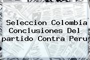 Seleccion <b>Colombia</b> Conclusiones Del <b>partido</b> Contra Peru