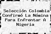 Selección <b>Colombia</b> Confirmó La Nómina Para Enfrentar A <b>Nigeria</b>