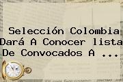 <b>Selección Colombia</b> Dará A Conocer <b>lista De Convocados</b> A ...