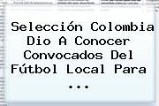 <b>Selección Colombia</b> Dio A Conocer Convocados Del Fútbol Local Para <b>...</b>
