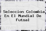 Seleccion Colombia En El <b>Mundial De Futsal</b>