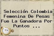 <b>Selección Colombia</b> Femenina De Pesas Fue La Ganadora Por Puntos ...