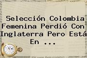 <b>Selección Colombia Femenina</b> Perdió Con Inglaterra Pero Está En <b>...</b>
