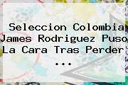 Seleccion <b>Colombia</b> James Rodriguez Puso La Cara Tras Perder <b>...</b>