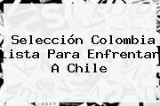 <b>Selección Colombia</b> Lista Para Enfrentar A Chile
