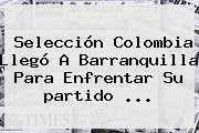 Selección <b>Colombia</b> Llegó A Barranquilla Para Enfrentar Su <b>partido</b> ...