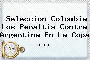 <b>Seleccion Colombia</b> Los Penaltis Contra Argentina En La Copa <b>...</b>
