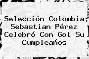 Selección Colombia: <b>Sebastian Pérez</b> Celebró Con Gol Su Cumpleaños