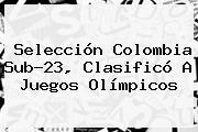 Selección <b>Colombia Sub-23</b>, Clasificó A Juegos Olímpicos