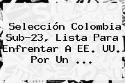 Selección <b>Colombia Sub-23</b>, Lista Para Enfrentar A EE. UU. Por Un <b>...</b>