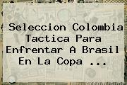 Seleccion <b>Colombia</b> Tactica Para Enfrentar A Brasil En La Copa <b>...</b>
