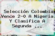 <b>Selección Colombia</b> Vence 2-0 A Nigeria Y Clasifica A Segunda ...