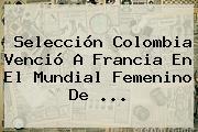 Selección Colombia Venció A Francia En El <b>Mundial Femenino</b> De <b>...</b>