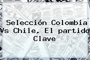 Selección <b>Colombia</b> Vs <b>Chile</b>, El <b>partido</b> Clave