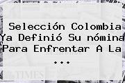 <b>Selección Colombia</b> Ya Definió Su <b>nómina</b> Para Enfrentar A La ...