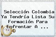 <b>Selección Colombia</b> Ya Tendría Lista Su Formación Para Enfrentar A ...