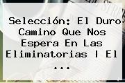 Selección: El Duro Camino Que Nos Espera En Las <b>Eliminatorias</b> | El ...