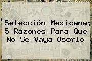 Selección Mexicana: 5 Razones Para Que No Se Vaya <b>Osorio</b>