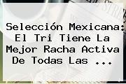 <b>Selección Mexicana</b>: El Tri Tiene La Mejor Racha Activa De Todas Las <b>...</b>
