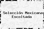 <b>Selección Mexicana</b> Escoltada
