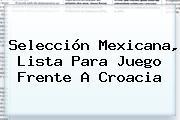 <b>Selección Mexicana</b>, Lista Para Juego Frente A Croacia