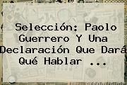 Selección: <b>Paolo Guerrero</b> Y Una Declaración Que Dará Qué Hablar <b>...</b>