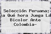 Selección Peruana: ¿a Qué <b>hora Juega</b> La Bicolor Ante <b>Colombia</b>?