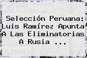 Selección Peruana: Luis Ramírez Apunta A Las <b>Eliminatorias</b> A <b>Rusia</b> <b>...</b>