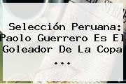 Selección Peruana: <b>Paolo Guerrero</b> Es El Goleador De La Copa <b>...</b>