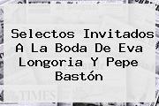 Selectos Invitados A La Boda De <b>Eva Longoria Y Pepe Bastón</b>