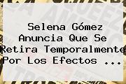 Selena Gómez Anuncia Que Se Retira Temporalmente Por Los Efectos ...