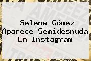 <b>Selena Gómez</b> Aparece Semidesnuda En Instagram