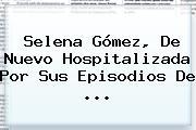 Selena Gómez, De Nuevo Hospitalizada Por Sus Episodios De ...