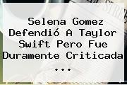 Selena Gomez Defendió A <b>Taylor Swift</b> Pero Fue Duramente Criticada ...