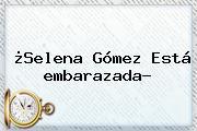 ¿<b>Selena Gómez</b> Está <b>embarazada</b>?