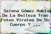 <b>Selena Gómez</b> Habla De La Belleza Tras Fotos Virales De Su Cuerpo Y ...