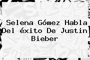 <b>Selena</b> Gómez Habla Del éxito De Justin Bieber