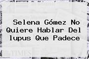 Selena Gómez No Quiere Hablar Del <b>lupus</b> Que Padece
