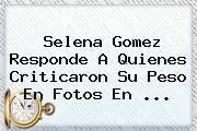 <b>Selena Gomez</b> Responde A Quienes Criticaron Su Peso En Fotos En ...