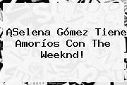 ¡<b>Selena Gómez</b> Tiene Amoríos Con The Weeknd!