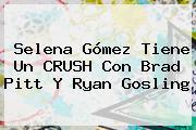 Selena Gómez Tiene Un CRUSH Con <b>Brad Pitt</b> Y Ryan Gosling