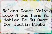 Selena Gomez Volvió Loco A Sus Fans Al Hablar De Su Amor Con <b>Justin Bieber</b>