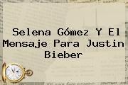 Selena Gómez Y El Mensaje Para <b>Justin Bieber</b>