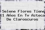 <b>Selene Flores</b> Tiene 11 Años En Tv Azteca De Claroscuros