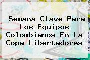 Semana Clave Para Los Equipos Colombianos En La <b>Copa Libertadores</b>