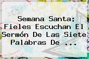 Semana Santa: Fieles Escuchan El <b>Sermón De Las Siete Palabras</b> De ...